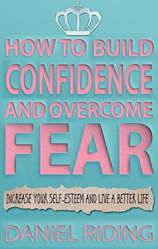 How To Build Confidence and Overcome Fear - Daniel Riding